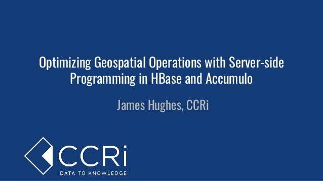 Optimizing Geospatial Operations with Server-side Programming in HBase and Accumulo James Hughes, CCRi