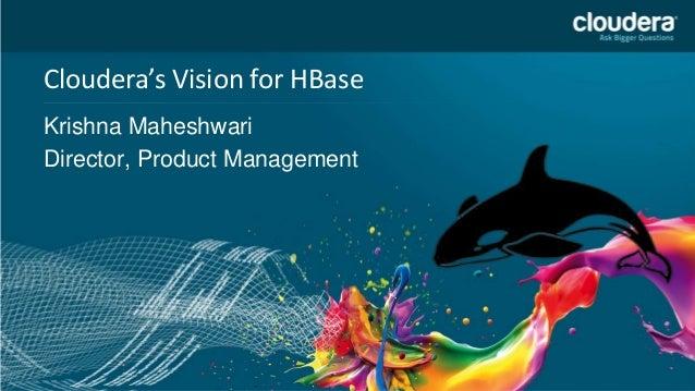 Confidential – Restricted Cloudera's Vision for HBase Krishna Maheshwari Director, Product Management