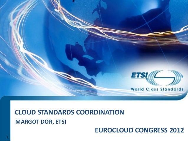 CLOUD STANDARDS COORDINATION    MARGOT DOR, ETSI                        EUROCLOUD CONGRESS 20121
