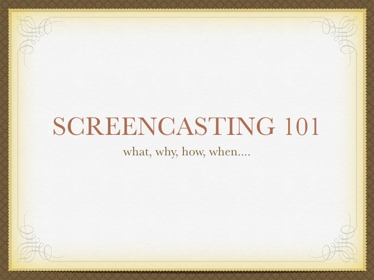 SCREENCASTING 101     what, why, how, when....