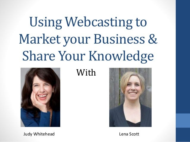 Using Webcasting to Market your Business & Share Your Knowledge With Judy Whitehead Lena Scott