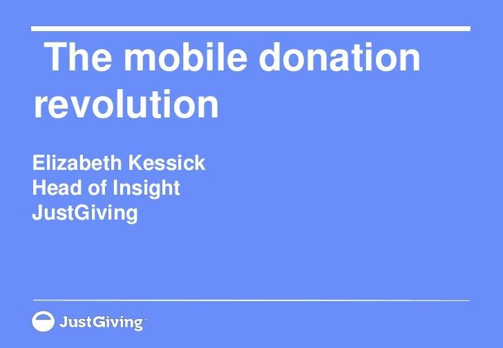 The mobile donation revolution<br />Elizabeth KessickHead of InsightJustGiving<br />