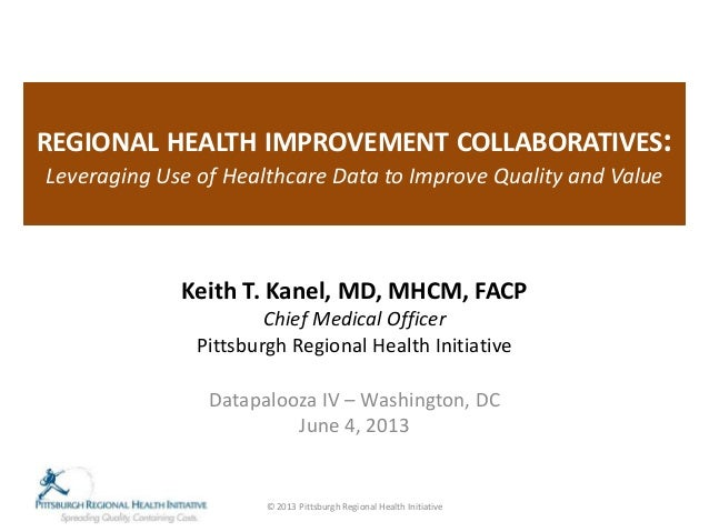REGIONAL HEALTH IMPROVEMENT COLLABORATIVES:Leveraging Use of Healthcare Data to Improve Quality and ValueKeith T. Kanel, M...