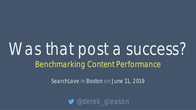 Was that post a success? Benchmarking Content Performance SearchLove in Boston on June 11, 2019 @derek_gleason