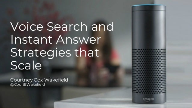Voice Search and Instant Answer Strategies that Scale Courtney Cox Wakefield @CourtEWakefield
