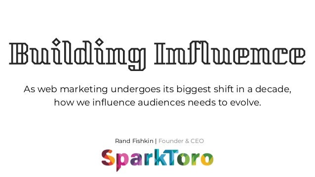 Rand Fishkin | Founder & CEO Building Influence As web marketing undergoes its biggest shift in a decade, how we influence...