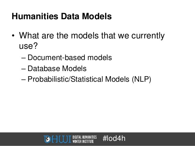 Humanities Data Models• What are the models that we currently  use?  – Document-based models  – Database Models  – Probabi...