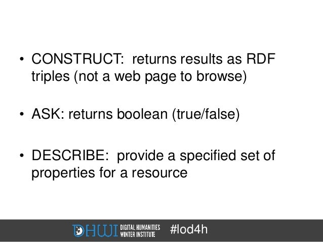 • CONSTRUCT: returns results as RDF  triples (not a web page to browse)• ASK: returns boolean (true/false)• DESCRIBE: prov...