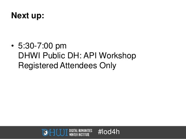 Next up:• 5:30-7:00 pm  DHWI Public DH: API Workshop  Registered Attendees Only                    #lod4h