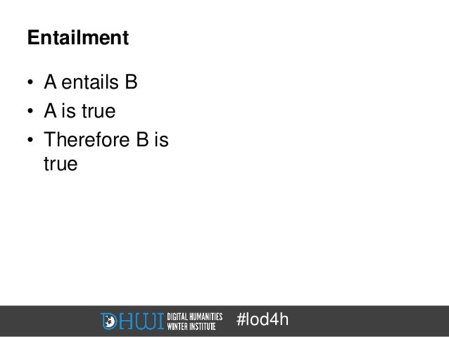 Entailment• A entails B• A is true• Therefore B is  true                   #lod4h