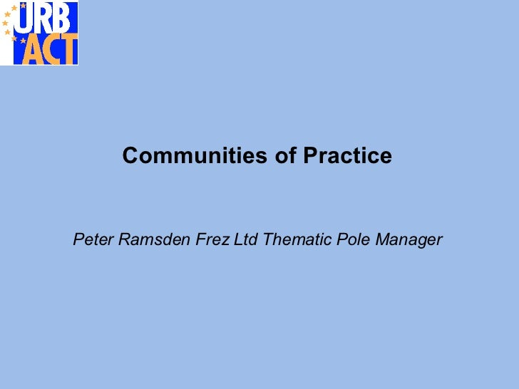 Communities of Practice <ul><li>Peter Ramsden Frez Ltd Thematic Pole Manager </li></ul>