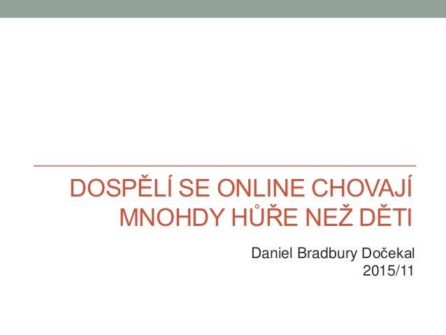 DOSPĚLÍ SE ONLINE CHOVAJÍ MNOHDY HŮŘE NEŽ DĚTI Daniel Bradbury Dočekal 2015/11