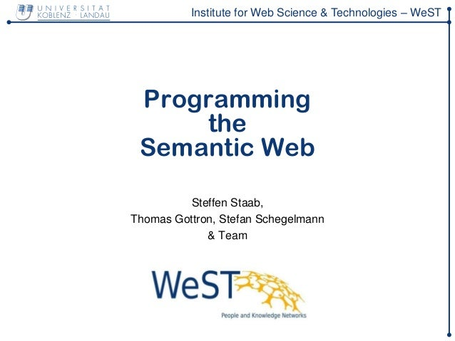 Institute for Web Science & Technologies – WeST Programming the Semantic Web Steffen Staab, Thomas Gottron, Stefan Schegel...