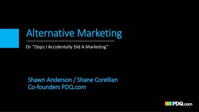 "Alternative Marketing Or ""Oops I Accidentally Did A Marketing"" Shawn Anderson / Shane Corellian Co-founders PDQ.com"