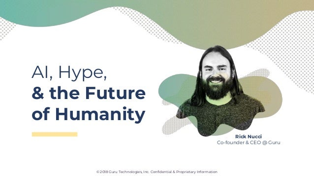 AI, Hype, & the Future of Humanity © 2018 Guru Technologies, Inc. Confidential & Proprietary Information Rick Nucci Co-fou...