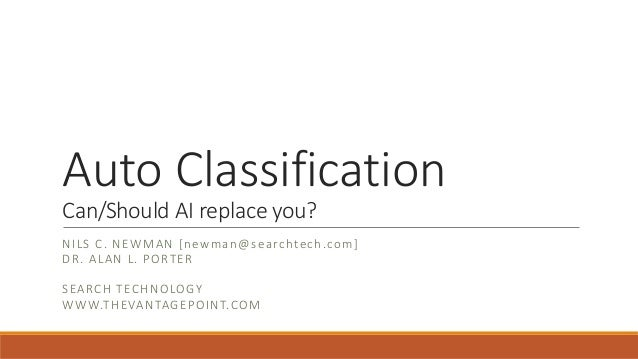 Auto Classification Can/Should AI replace you? NILS C. NEWMAN [newman@searchtech.com] DR. ALAN L. PORTER SEARCH TECHNOLOGY...