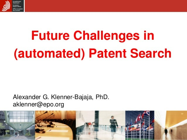 Future Challenges in (automated) Patent Search Alexander G. Klenner-Bajaja, PhD. aklenner@epo.org