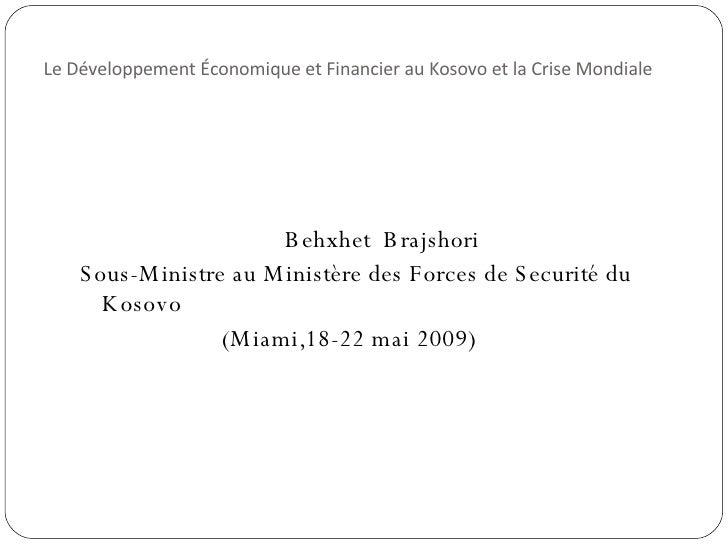 Le Développement Économique et Financier au Kosovo et la Crise Mondiale <ul><li>Behxhet  Brajshori </li></ul><ul><li>Sous-...