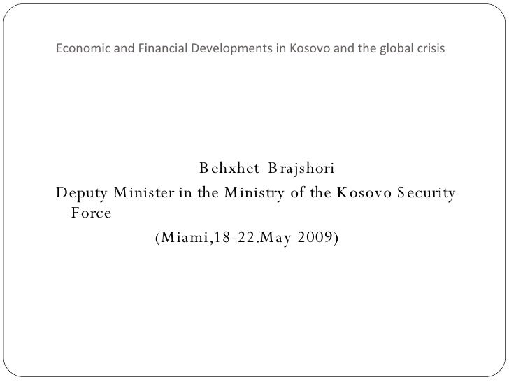Economic and Financial Developments in Kosovo and the global crisis <ul><li>Behxhet  Brajshori </li></ul><ul><li>Deputy Mi...