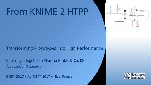 From KNIME 2 HTPP Transforming Prototypes into High Performance Boehringer Ingelheim Pharma GmbH & Co. KG Aleksandar Kapis...