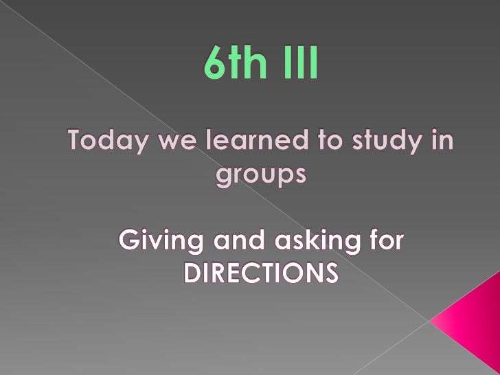 TUESDAY OCTOBER 13th6th IIITodaywelearnedtostudy in groupsGiving and askingfor DIRECTIONS<br />