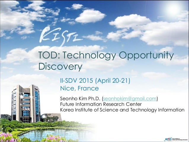 TOD: Technology Opportunity Discovery Seonho Kim Ph.D. (seonhokim@gmail.com) Future Information Research Center Korea Inst...