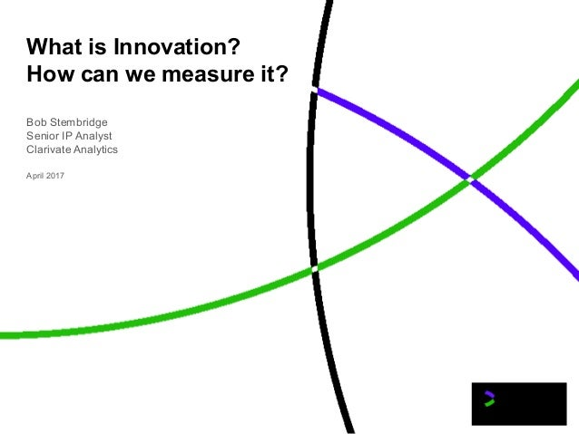 What is Innovation? How can we measure it? April 2017 Bob Stembridge Senior IP Analyst Clarivate Analytics