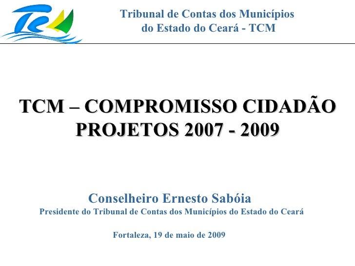 Tribunal de Contas dos Municípios do Estado do Ceará - TCM TCM – COMPROMISSO CIDADÃO PROJETOS 2007 - 2009 Fortaleza, 19 de...