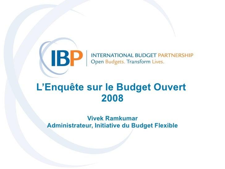 L'Enquête sur le Budget Ouvert  2008 Vivek Ramkumar Administrateur, Initiative du Budget Flexible