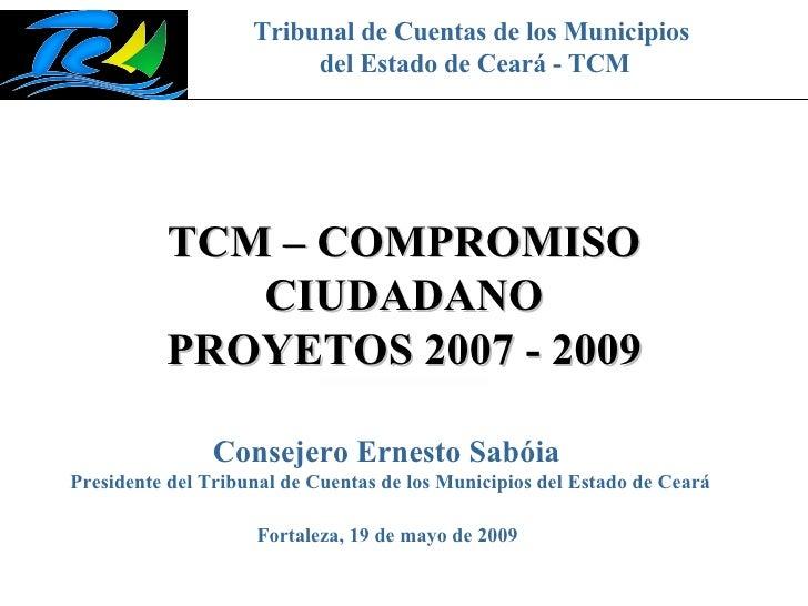 Tribunal de Cuentas de los Municipios del Estado de Ceará - TCM TCM – COMPROMISO CIUDADANO PROYETOS 2007 - 2009 Fortaleza,...