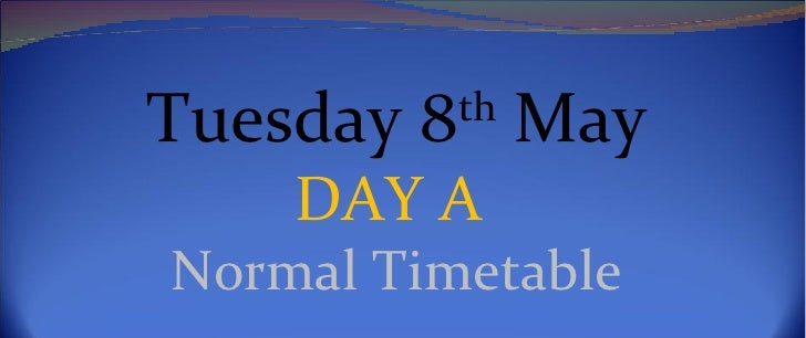 Tuesday 8th May    DAY ANormal Timetable