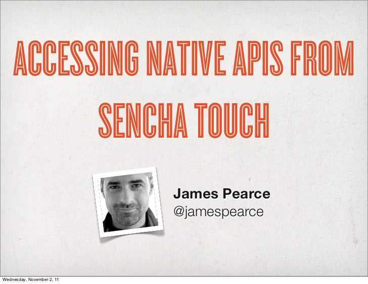 ACCESSING NATIVE APIS FROM          SENCHA TOUCH                            James Pearce                            @james...