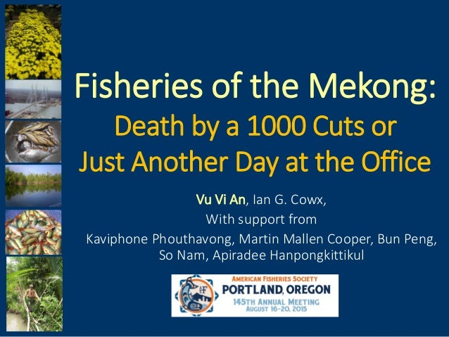 Fisheries of the Mekong: Death by a 1000 Cuts or Just Another Day at the Office Vu Vi An, Ian G. Cowx, With support from K...