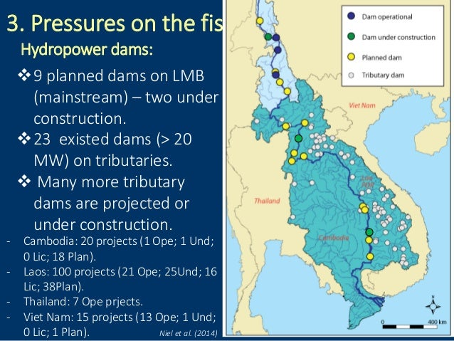 3. Pressures on the fisheries: Hydropower dams: 9 planned dams on LMB (mainstream) – two under construction. 23 existed ...