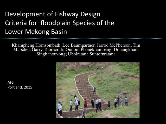 Development of Fishway Design Criteria for floodplain Species of the Lower Mekong Basin Khampheng Homsombath, Lee Baumgart...