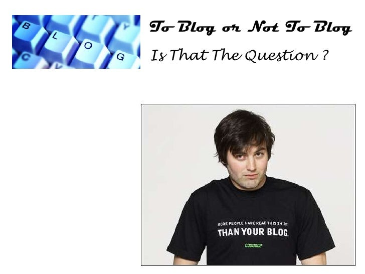 To Blog or Not To Blog Is That The Question ?