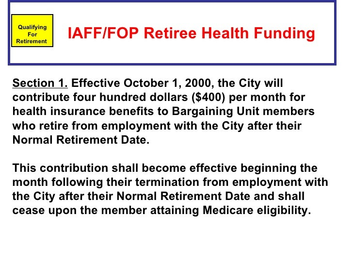 IAFF/FOP Retiree Health Funding   Qualifying For Retirement  Section 1. Effective October 1, 2000, the City will contri...