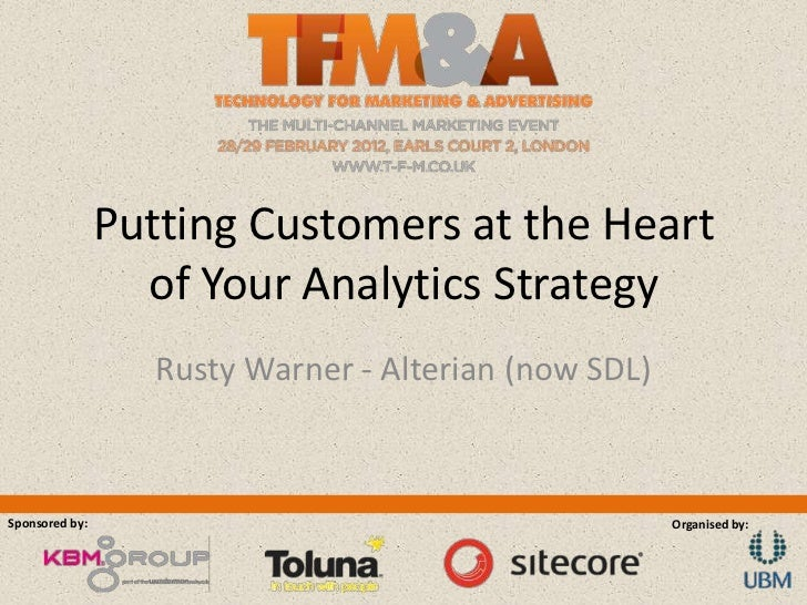 Putting Customers at the Heart                  of Your Analytics Strategy                   Rusty Warner - Alterian (now ...
