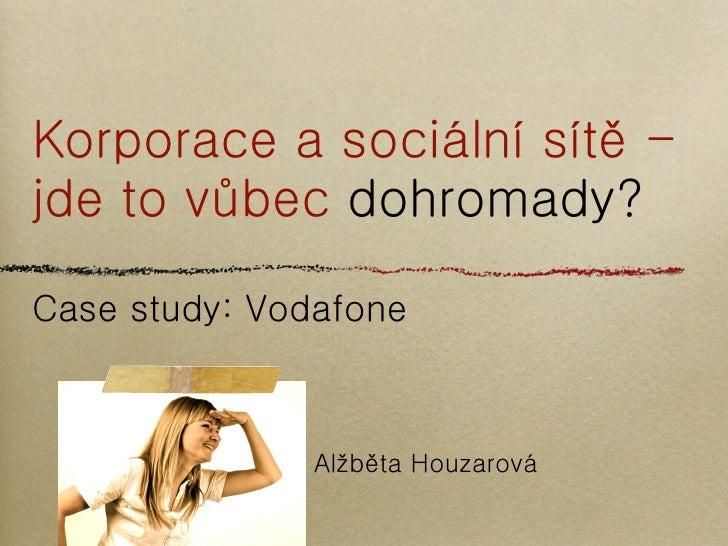Korporace a sociální sítě -jde to vůbec dohromady?Case study: Vodafone               Alžběta Houzarová