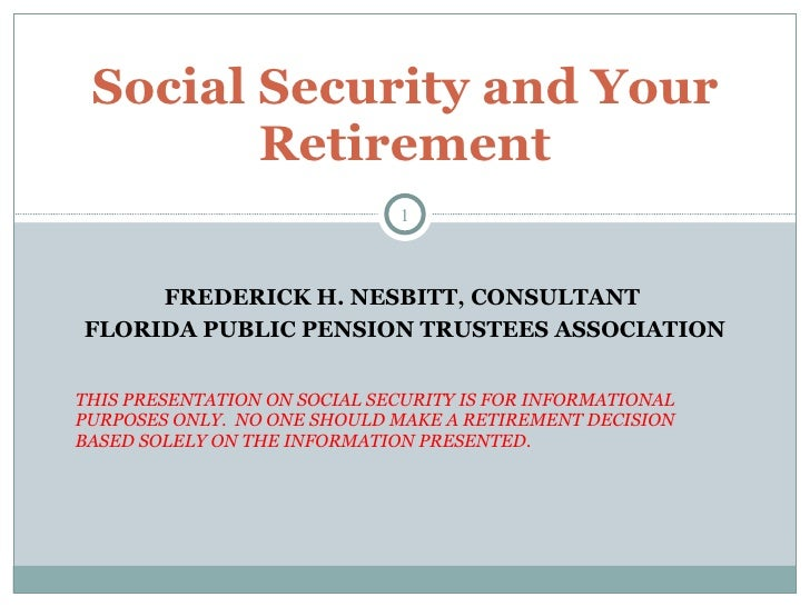 FREDERICK H. NESBITT, CONSULTANT  FLORIDA PUBLIC PENSION TRUSTEES ASSOCIATION THIS PRESENTATION ON SOCIAL SECURITY IS FOR ...