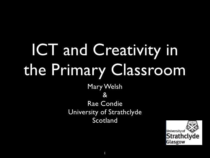 ICT and Creativity in the Primary Classroom             Mary Welsh                   &             Rae Condie       Univer...