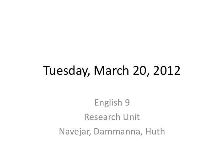 Tuesday, March 20, 2012           English 9        Research Unit  Navejar, Dammanna, Huth