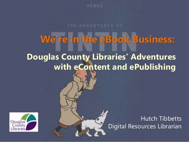 We're in the eBook Business:Douglas County Libraries' Adventures      with eContent and ePublishing                       ...
