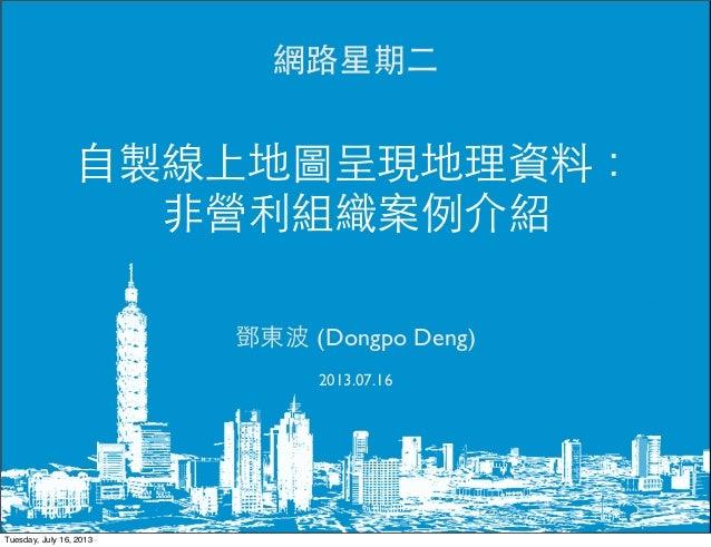 網路星期二 鄧東波 (Dongpo Deng) 2013.07.16 自製線上地圖呈現地理資料: 非營利組織案例介紹 Tuesday, July 16, 2013