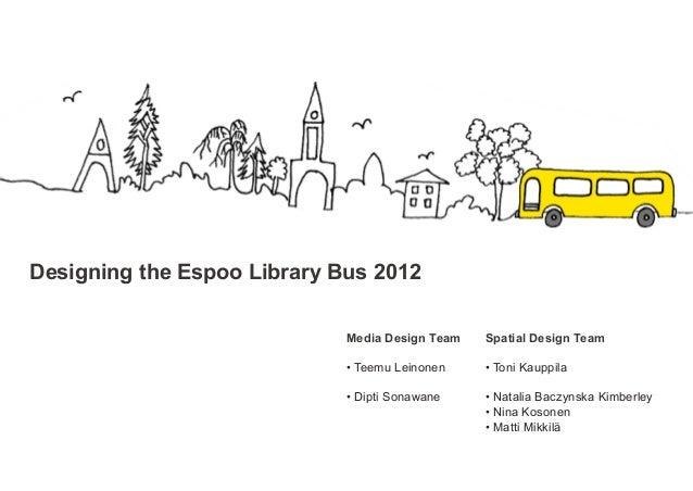 Designing the Espoo Library Bus 2012                             Media Design Team   Spatial Design Team                  ...