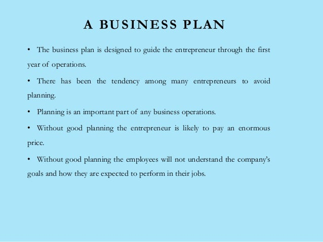 A BUSINESS PLAN • The business plan is designed to guide the entrepreneur through the first year of operations. • There ha...