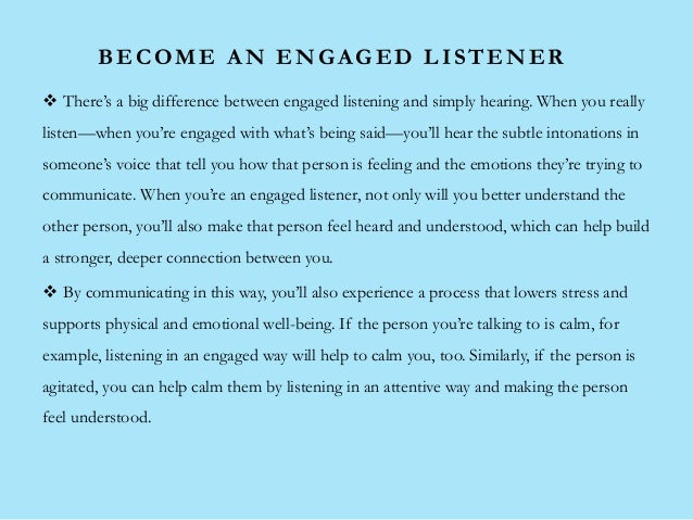 BECOME AN ENGAGED LISTENER  There's a big difference between engaged listening and simply hearing. When you really listen...