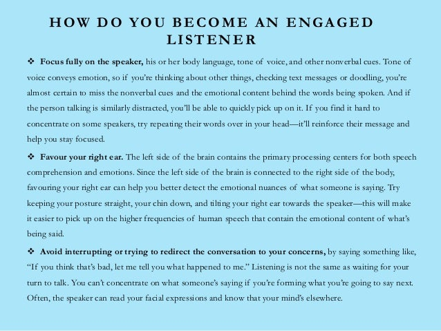 HOW DO YOU BECOME AN ENGAGED LISTENER  Focus fully on the speaker, his or her body language, tone of voice, and other non...