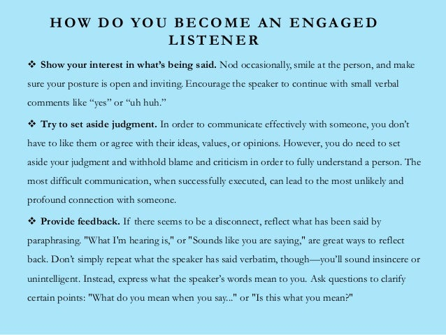 HOW DO YOU BECOME AN ENGAGED LISTENER  Show your interest in what's being said. Nod occasionally, smile at the person, an...
