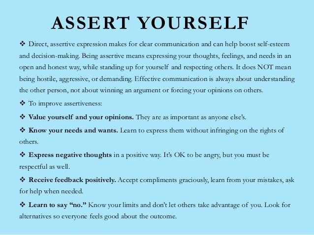 ASSERT YOURSELF  Direct, assertive expression makes for clear communication and can help boost self-esteem and decision-m...